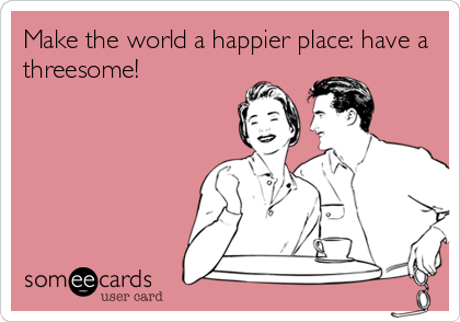 Make the world a happier place: have a threesome!
