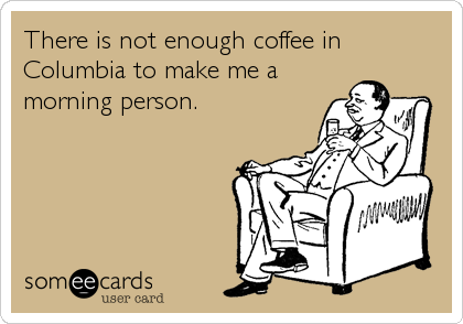There is not enough coffee in Columbia to make me a morning person.