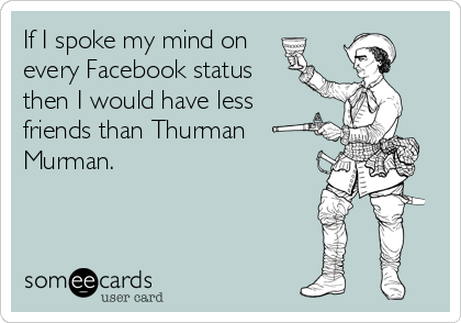 If I spoke my mind on every Facebook status then I would have less  friends than Thurman Murman.
