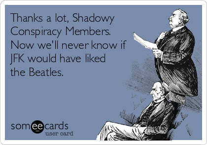 Thanks a lot, Shadowy Conspiracy Members.  Now we'll never know if JFK would have liked the Beatles.