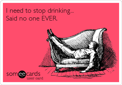 I need to stop drinking... Said no one EVER.