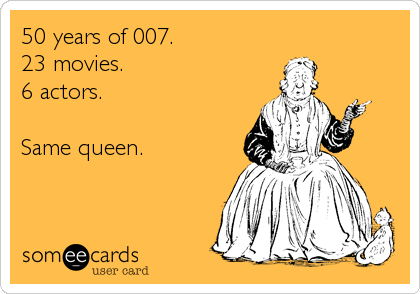 50 years of 007. 23 movies. 6 actors.  Same queen.