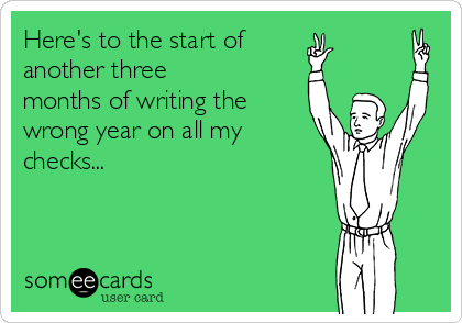 Here's to the start of another three months of writing the wrong year on all my checks...
