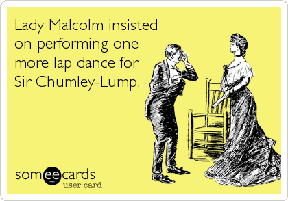 Lady Malcolm insisted on performing one more lap dance for Sir Chumley-Lump.
