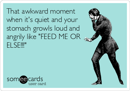 That awkward moment when it's quiet and your stomach growls