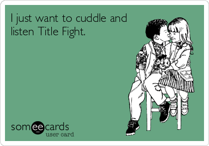 I just want to cuddle and listen Title Fight.