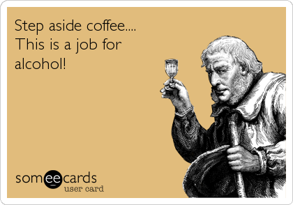 Step aside coffee....        This is a job for        alcohol!                                         .