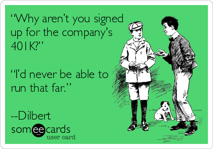 """""""Why aren't you signed up for the company's 401K?""""  """"I'd never be able to run that far.""""          --Dilbert"""