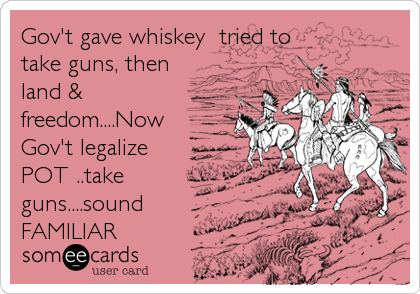 Gov't gave whiskey  tried to take guns, then land & freedom....Now Gov't legalize POT ..take guns....sound FAMILIAR