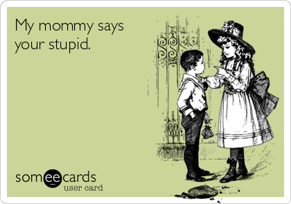 My mommy says  your stupid.