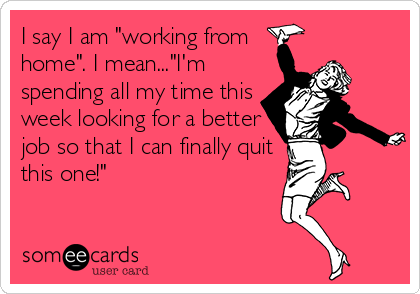 """I say I am """"working from home"""". I mean...""""I'm spending all my time this week looking for a better job so that I can finally quit this one!"""""""