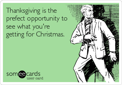 Thanksgiving is the prefect opportunity to see what you're getting for Christmas.