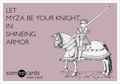 LET  MYZA BE YOUR KNIGHT  IN SHINEING ARMOR