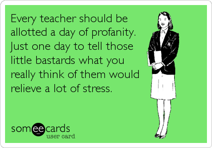 Every teacher should be allotted a day of profanity.  Just one day to tell those little bastards what you really think of them would relieve a lot