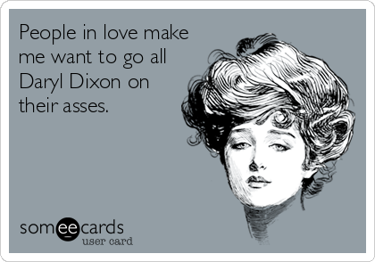People in love make me want to go all Daryl Dixon on their asses.