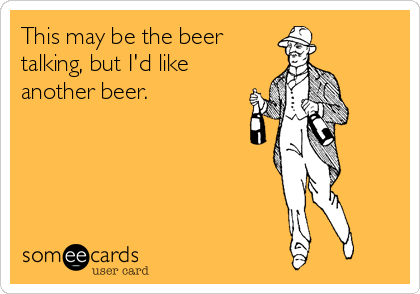 This may be the beer talking, but I'd like another beer.
