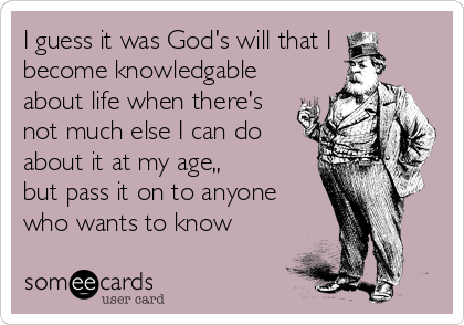 I guess it was God's will that I become knowledgable about life when there's not much else I can do about it at my age,, but pass it on to anyone who wants to know