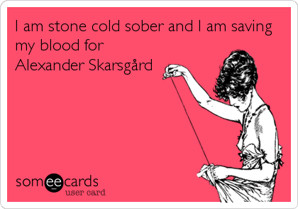 I am stone cold sober and I am saving my blood for Alexander Skarsgård