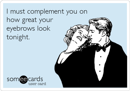 I must complement you on how great your eyebrows look tonight.