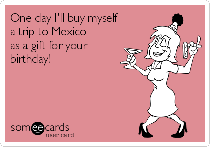 One day I'll buy myself  a trip to Mexico  as a gift for your birthday!