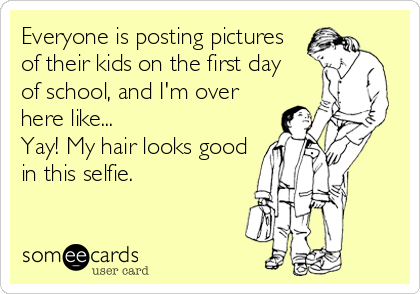 Everyone is posting pictures of their kids on the first day  of school, and I'm over here like...  Yay! My hair looks good in this selfie.