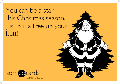 You can be a star,  this Christmas season.  Just put a tree up your butt!