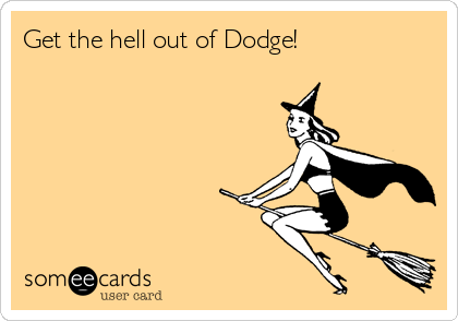 Get the hell out of Dodge!