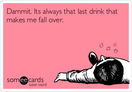 Dammit. Its always that last drink that makes me fall over.