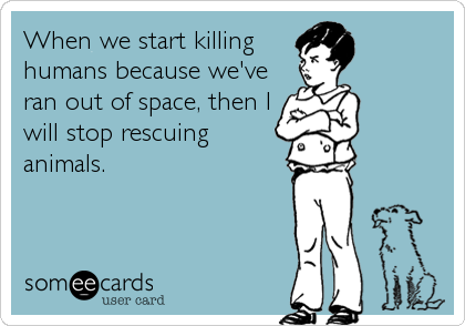 When we start killing humans because we've ran out of space, then I will stop rescuing animals.