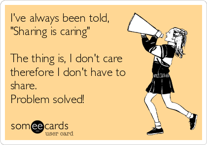 """I've always been told, """"Sharing is caring""""  The thing is, I don't care therefore I don't have to share. Problem solved!"""