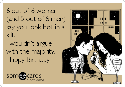 6 out of 6 women (and 5 out of 6 men) say you look hot in a kilt.  I wouldn't argue with the majority. Happy Birthday!