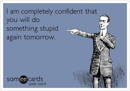 I am completely confident that you will do something stupid again tomorrow.