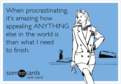 When procrastinating, it's amazing how appealing ANYTHING else in the world is than what I need to finish.