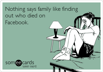 Nothing says family like findingout who died onFacebook.