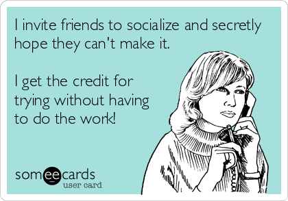 I invite friends to socialize and secretly hope they can't make it.   I get the credit for trying without having to do the work!