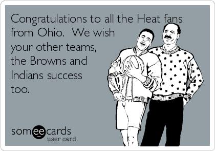 Congratulations to all the Heat fans from Ohio.  We wish your other teams, the Browns and Indians success too.
