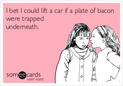 I bet I could lift a car if a plate of bacon were trapped underneath.