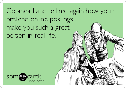 Go ahead and tell me again how your pretend online postings make you such a great person in real life.