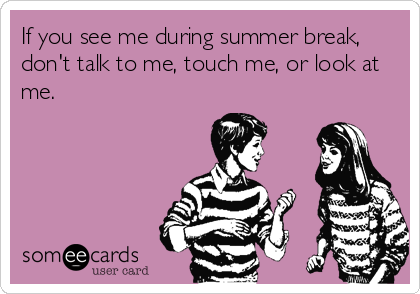 If you see me during summer break, don't talk to me, touch me, or look at me.