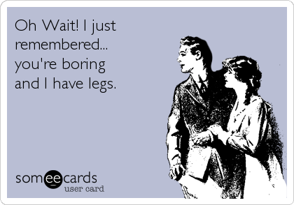 Oh Wait! I just remembered...  you're boring  and I have legs.