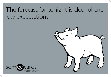 The forecast for tonight is alcohol and low expectations.