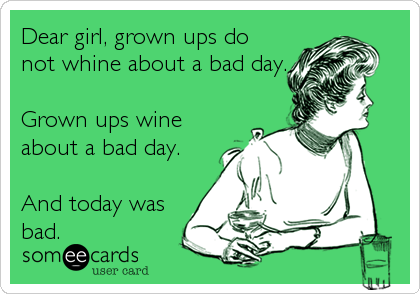 Dear girl, grown ups do not whine about a bad day.  Grown ups wine about a bad day.  And today was bad.