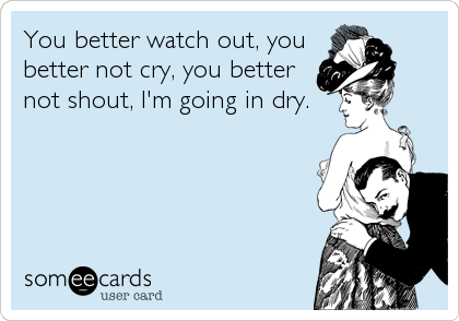 You better watch out, you better not cry, you better not shout, I'm going in dry.