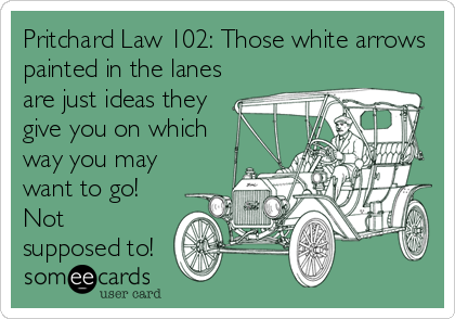 Pritchard Law 102: Those white arrows painted in the lanes are just ideas they give you on which way you may want to go! Not supposed to!