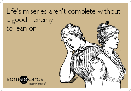 Life's miseries aren't complete without a good frenemy to lean on.