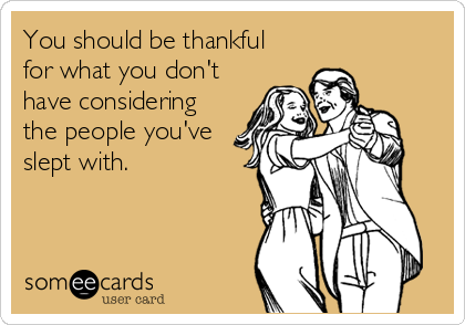 You should be thankful  for what you don't have considering the people you've slept with.