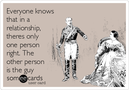 Everyone knows that in a relationship,  theres only one person right. The other person is the guy
