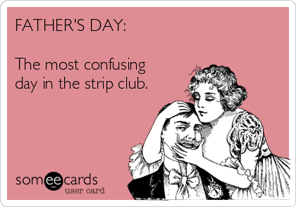 FATHER'S DAY:  The most confusing  day in the strip club.