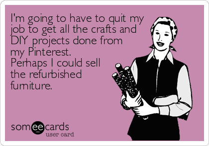 I'm going to have to quit my job to get all the crafts and DIY projects done from my Pinterest. Perhaps I could sell the refurbished furn