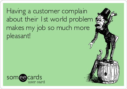Having a customer complain about their 1st world problem makes makes my job so much more pleasant!